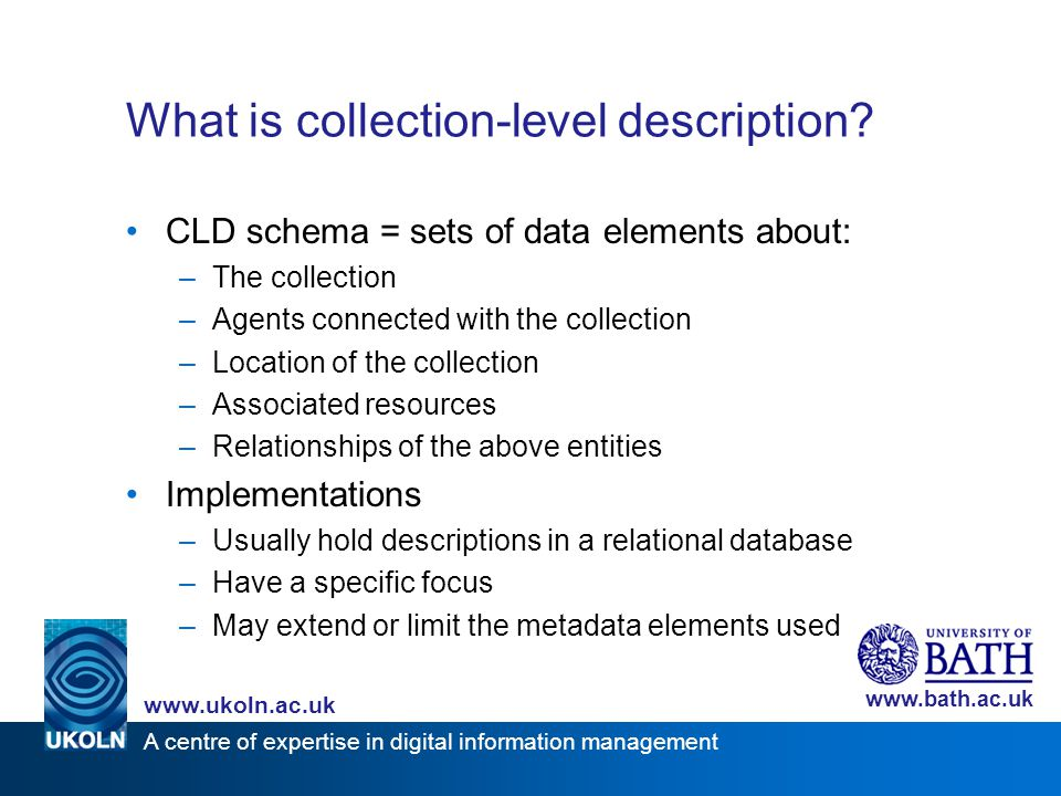 A centre of expertise in digital information management www.ukoln.ac.uk www.bath.ac.uk What is collection-level description? CLD schema = sets of data