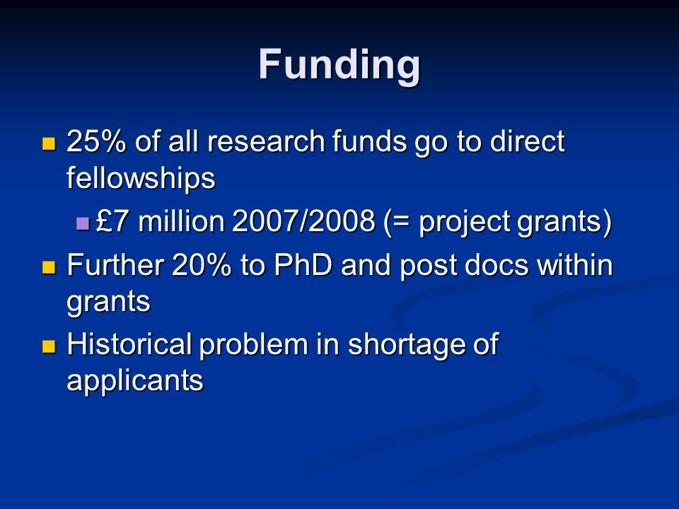 Funding 25% of all research funds go to direct fellowships 25% of all research funds go to direct fellowships £7 million 2007/2008 (= project grants) £7 million 2007/2008 (= project grants) Further 20% to PhD and post docs within grants Further 20% to PhD and post docs within grants Historical problem in shortage of applicants Historical problem in shortage of applicants