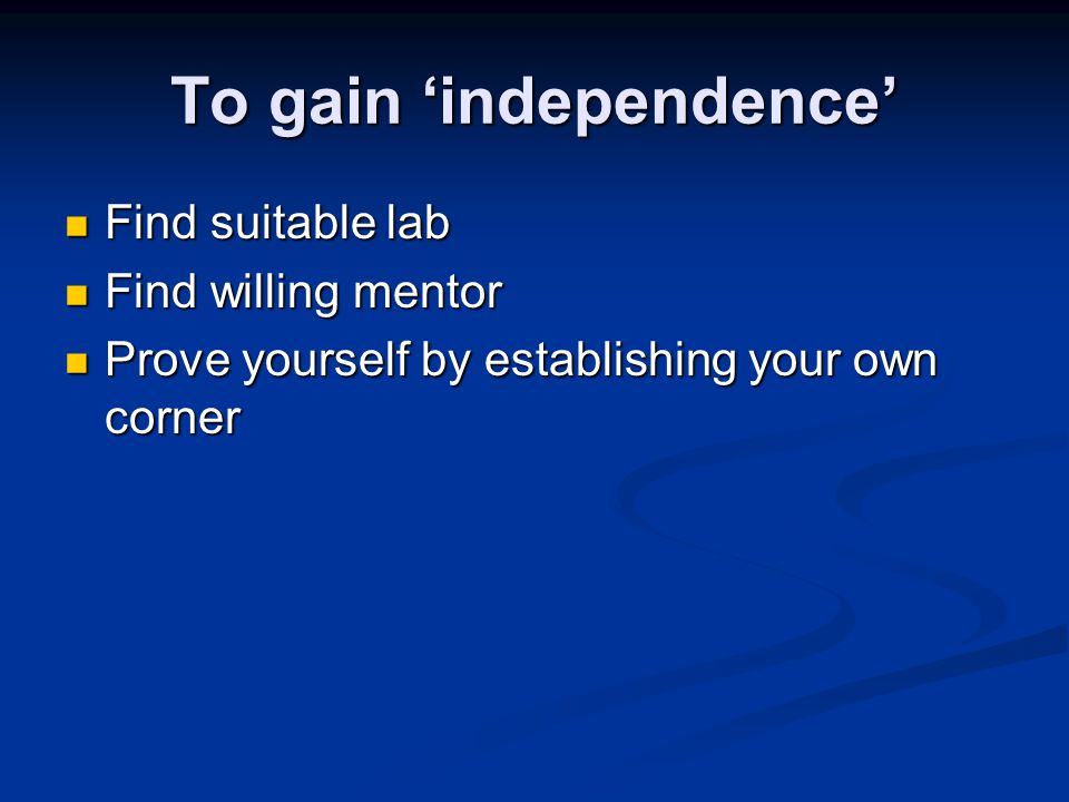 To gain 'independence' Find suitable lab Find suitable lab Find willing mentor Find willing mentor Prove yourself by establishing your own corner Prove yourself by establishing your own corner