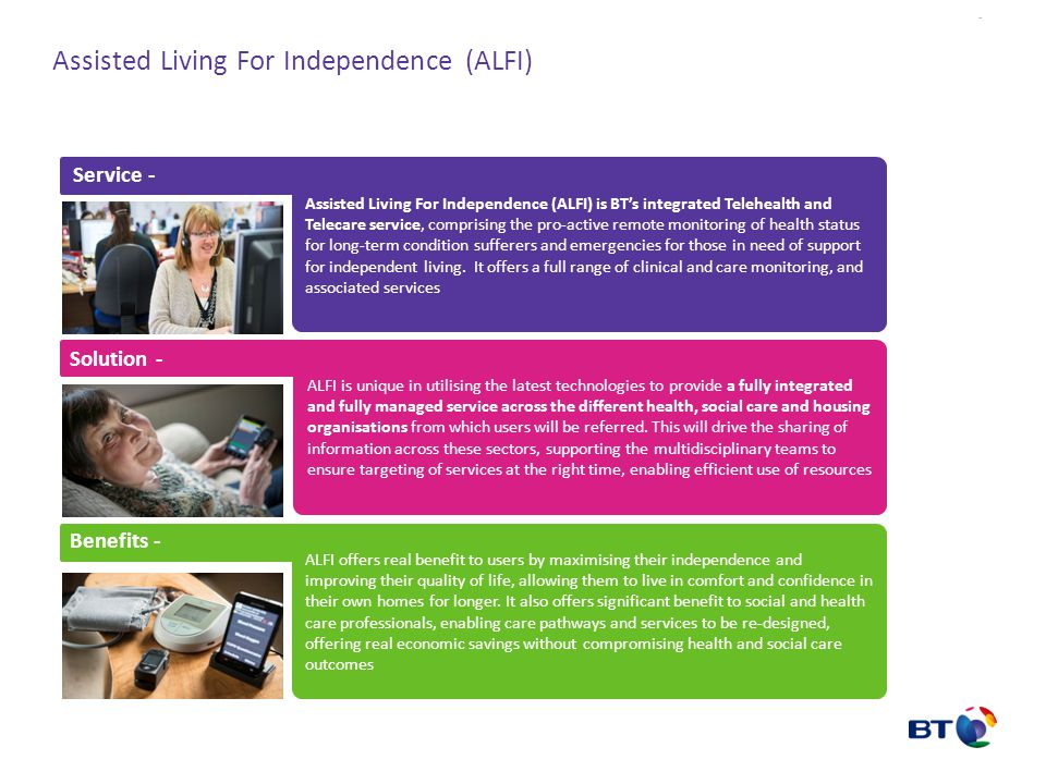 The ALFI Model LOCALISED PLATFORM AND SERVICE - Telecare and Telehealth delivered locally: In home monitoring equipment and other home devices, BT Home hub or 3G from stock Installation and removal services using local assessors and installers Nurse liaison staff covering each local Clinical Commissioning Group/Social Services Service take-on and transition of staff CENTRAL PLATFORM - Inherited from Cornwall Developed as our Centre of Excellence Clients are added in other regions in a 'hub and spoke' model The central platform provides Integrated monitoring service including Telecare, and Nurse led Telehealth and Telecoaching National stock control, decontamination and logistics service National installation service Data Mining and Analytics management for all clients Central Platform – Centre of Excellence Logistics Client 1 Service Desk Technical Support Clinical Triage Systems Installers Referral Patients Installers Clinical Triage Service Desk Client 2 Installers Referral Patients Clinical Triage Service Desk