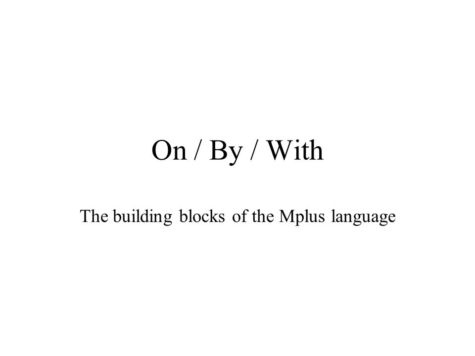 On / By / With The building blocks of the Mplus language