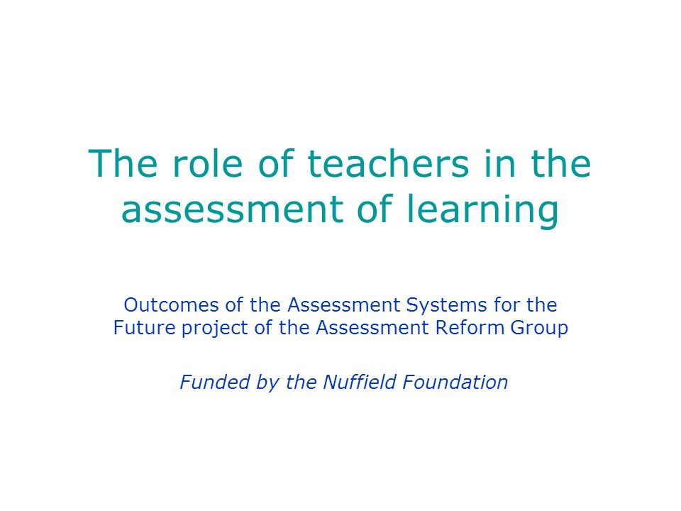 The role of teachers in the assessment of learning Outcomes of the Assessment Systems for the Future project of the Assessment Reform Group Funded by