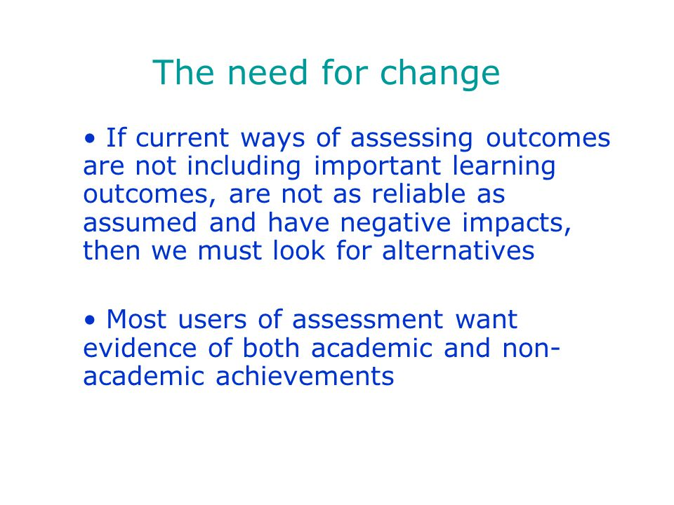 If current ways of assessing outcomes are not including important learning outcomes, are not as reliable as assumed and have negative impacts, then we must look for alternatives Most users of assessment want evidence of both academic and non- academic achievements The need for change