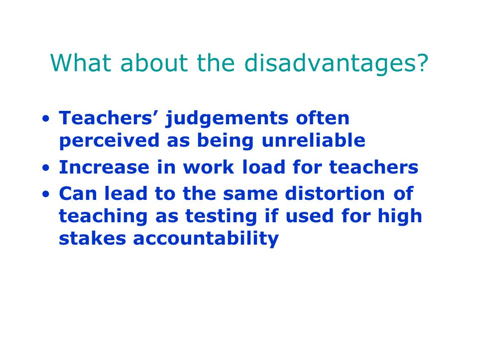 What about the disadvantages? Teachers' judgements often perceived as being unreliable Increase in work load for teachers Can lead to the same distort