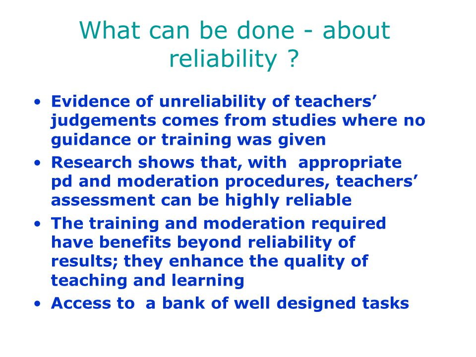 What can be done - about reliability ? Evidence of unreliability of teachers' judgements comes from studies where no guidance or training was given Re