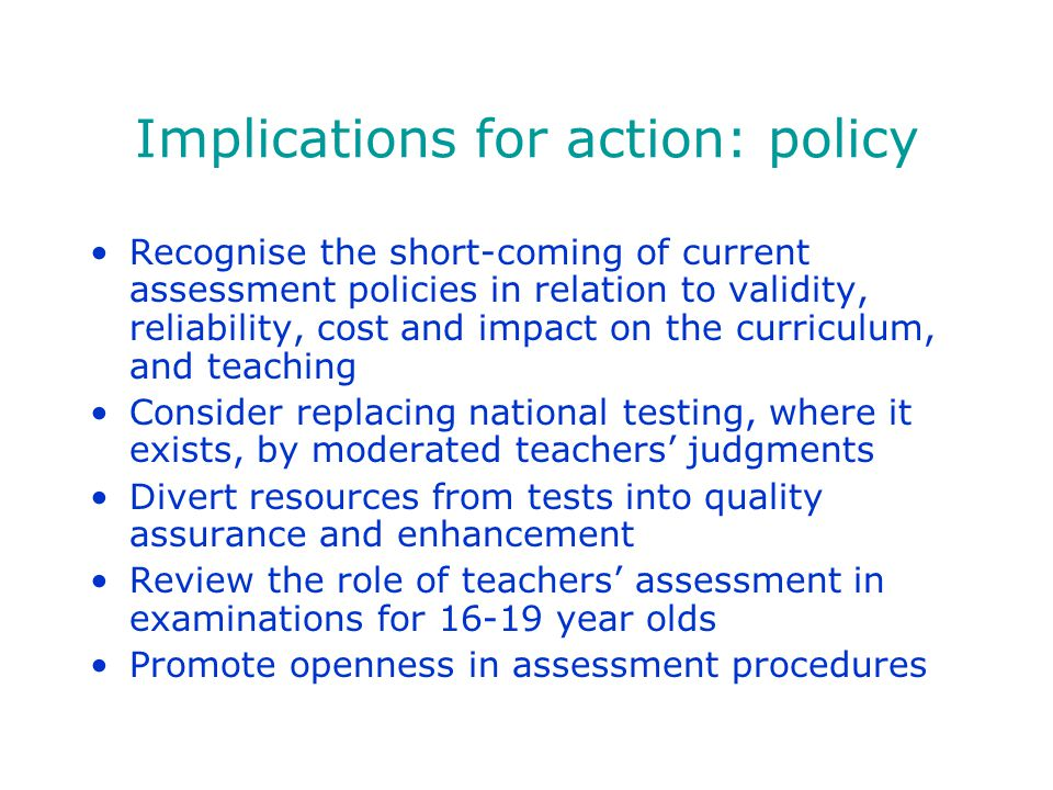 Implications for action: policy Recognise the short-coming of current assessment policies in relation to validity, reliability, cost and impact on the