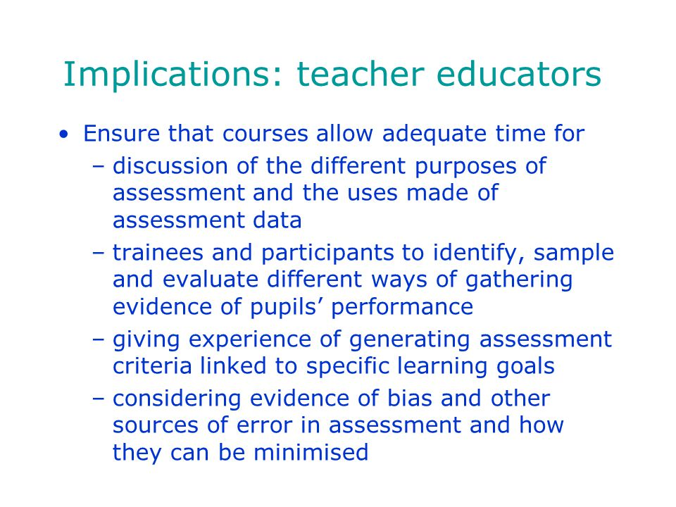 Implications: teacher educators Ensure that courses allow adequate time for –discussion of the different purposes of assessment and the uses made of a