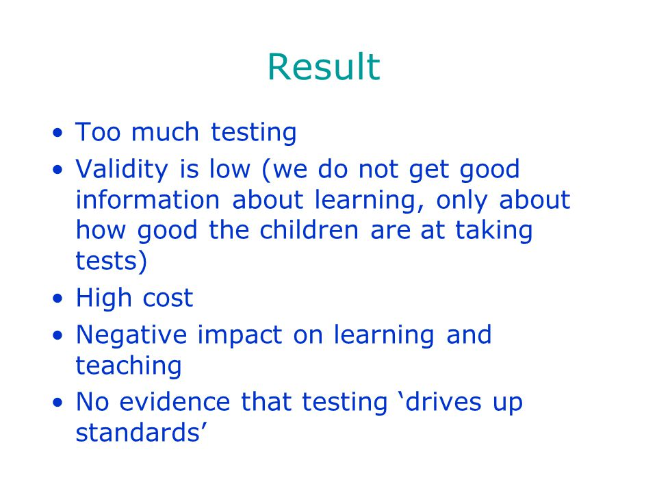 Result Too much testing Validity is low (we do not get good information about learning, only about how good the children are at taking tests) High cos