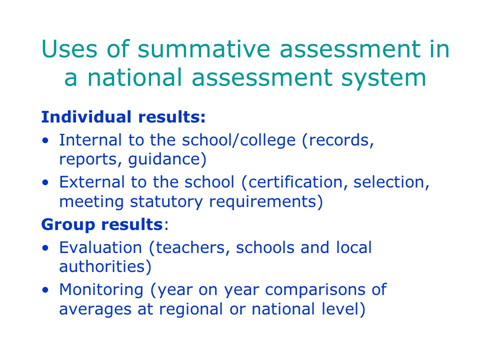 Uses of summative assessment in a national assessment system Individual results: Internal to the school/college (records, reports, guidance) External