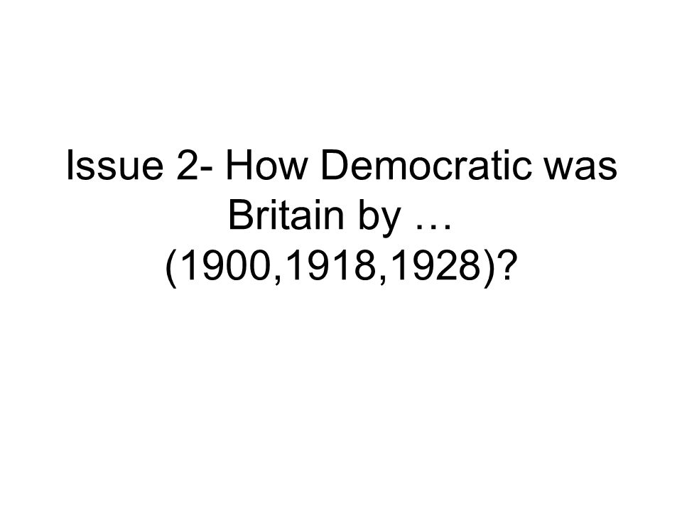 Issue 2- How Democratic was Britain by … (1900,1918,1928)?