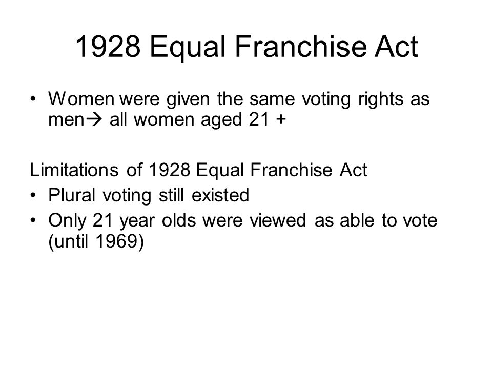 1928 Equal Franchise Act Women were given the same voting rights as men  all women aged 21 + Limitations of 1928 Equal Franchise Act Plural voting st