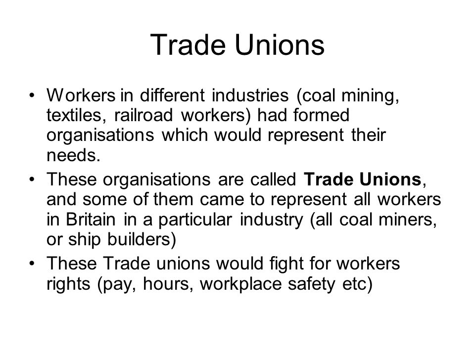 Trade Unions Workers in different industries (coal mining, textiles, railroad workers) had formed organisations which would represent their needs. The