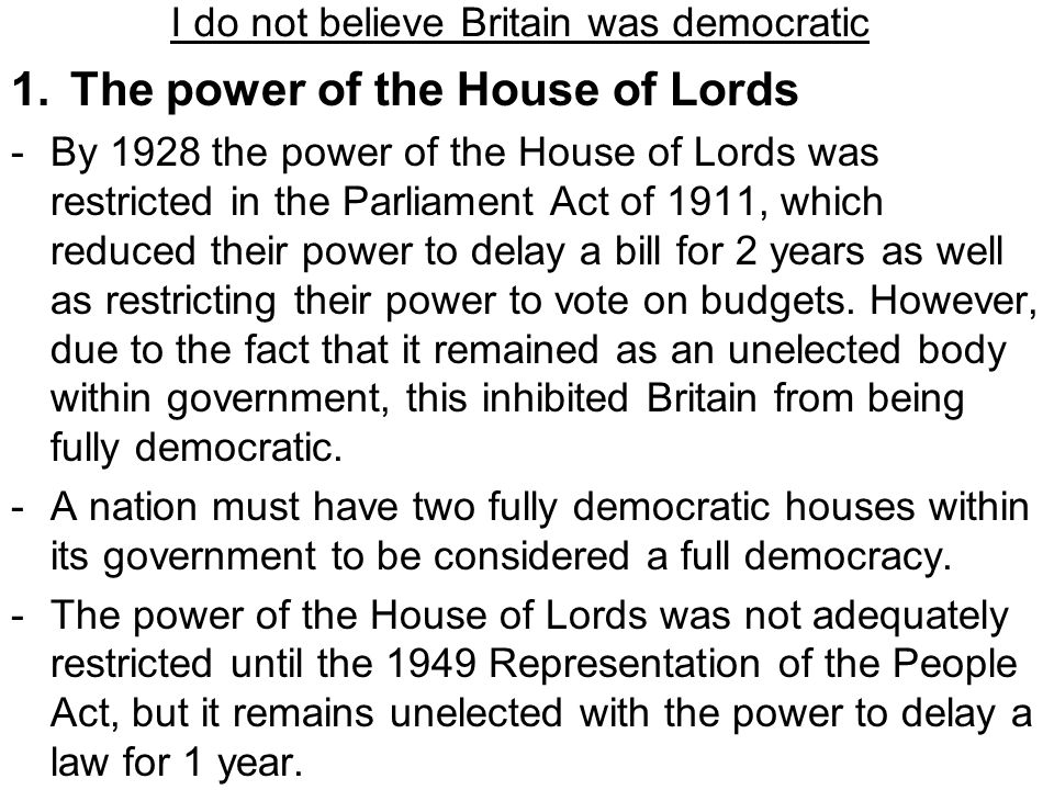 I do not believe Britain was democratic 1.The power of the House of Lords -By 1928 the power of the House of Lords was restricted in the Parliament Ac