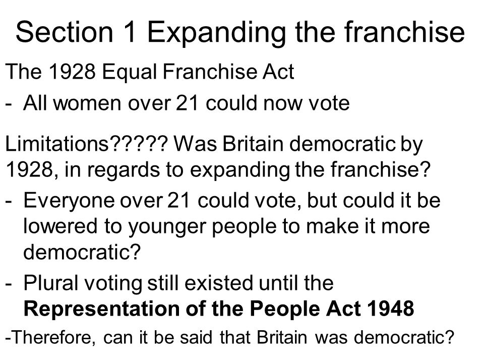 Section 1 Expanding the franchise The 1928 Equal Franchise Act -All women over 21 could now vote Limitations????? Was Britain democratic by 1928, in r