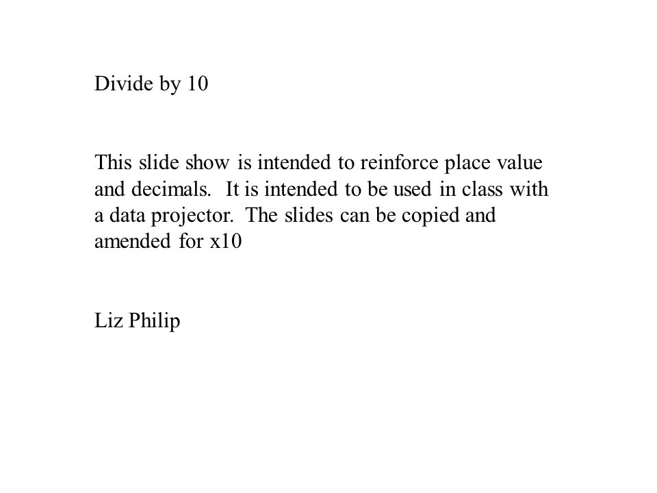 Divide by 10 This slide show is intended to reinforce place value and decimals.