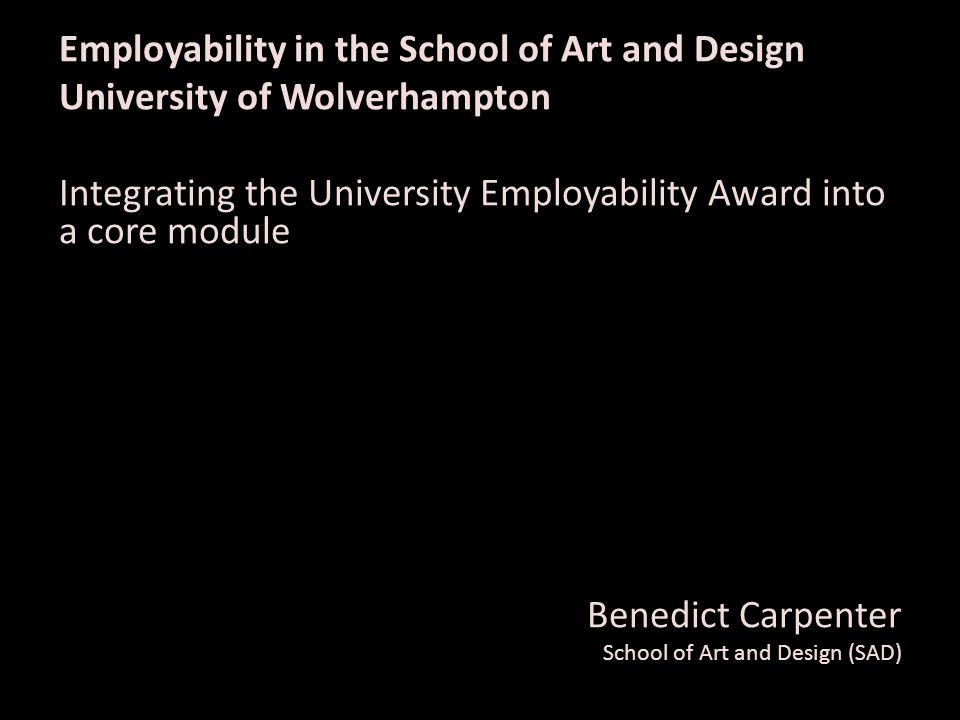 Employability in the School of Art and Design University of Wolverhampton Integrating the University Employability Award into a core module Benedict Carpenter School of Art and Design (SAD)