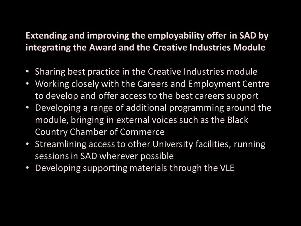 Extending and improving the employability offer in SAD by integrating the Award and the Creative Industries Module Sharing best practice in the Creative Industries module Working closely with the Careers and Employment Centre to develop and offer access to the best careers support Developing a range of additional programming around the module, bringing in external voices such as the Black Country Chamber of Commerce Streamlining access to other University facilities, running sessions in SAD wherever possible Developing supporting materials through the VLE