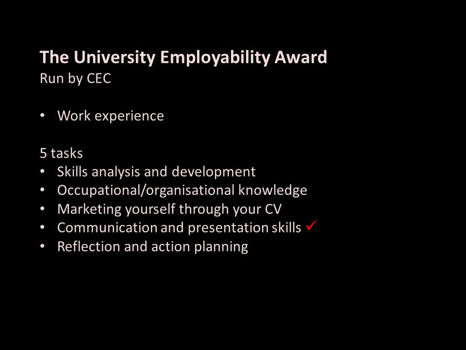 The University Employability Award Run by CEC Work experience 5 tasks Skills analysis and development Occupational/organisational knowledge Marketing yourself through your CV Communication and presentation skills Reflection and action planning
