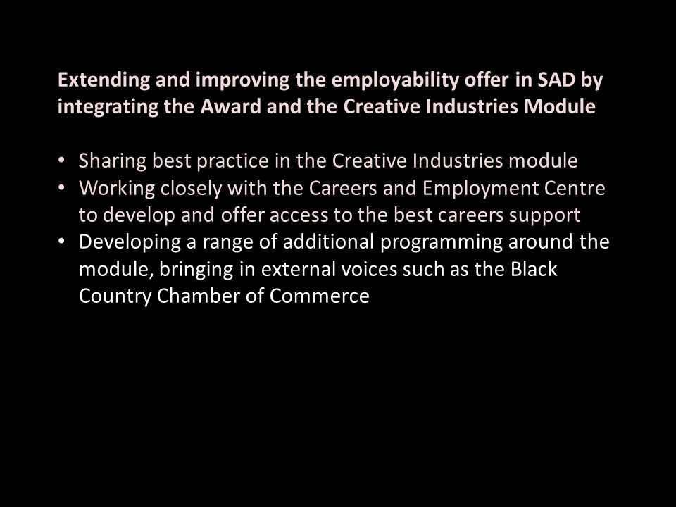 Extending and improving the employability offer in SAD by integrating the Award and the Creative Industries Module Sharing best practice in the Creative Industries module Working closely with the Careers and Employment Centre to develop and offer access to the best careers support Developing a range of additional programming around the module, bringing in external voices such as the Black Country Chamber of Commerce