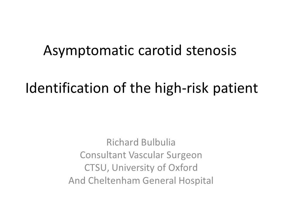 Asymptomatic carotid stenosis Identification of the high-risk patient Richard Bulbulia Consultant Vascular Surgeon CTSU, University of Oxford And Cheltenham General Hospital