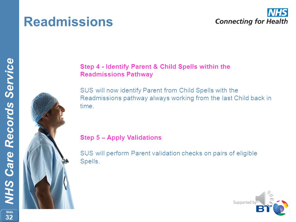 NHS Care Records Service Slide 31 Readmissions Step 3 – Create Readmissions Pathway Once child Spells have been identified and validated SUS will link