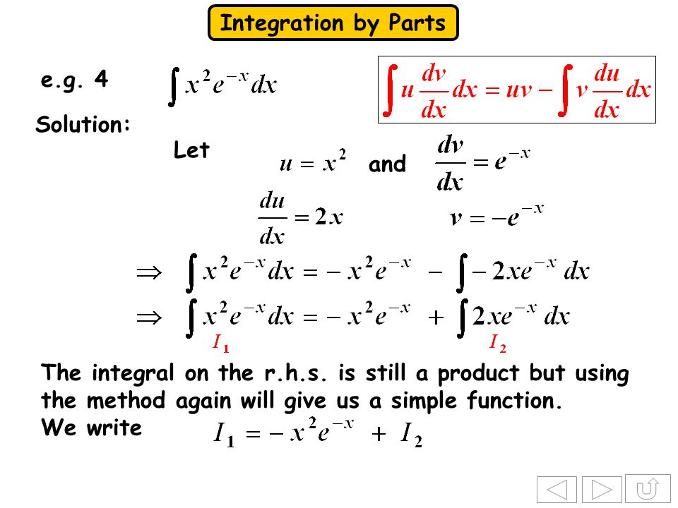 Integration by Parts e.g. 4 Solution: Let The integral on the r.h.s. is still a product but using the method again will give us a simple function. We