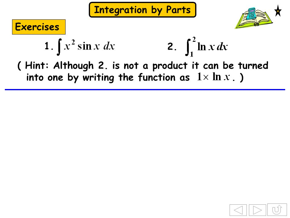 Integration by Parts Exercises 2. ( Hint: Although 2. is not a product it can be turned into one by writing the function as. ) 1.