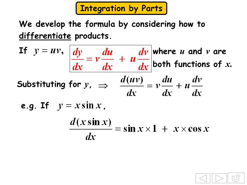 Integration by Parts If where u and v are both functions of x. Substituting for y, e.g. If, We develop the formula by considering how to differentiate