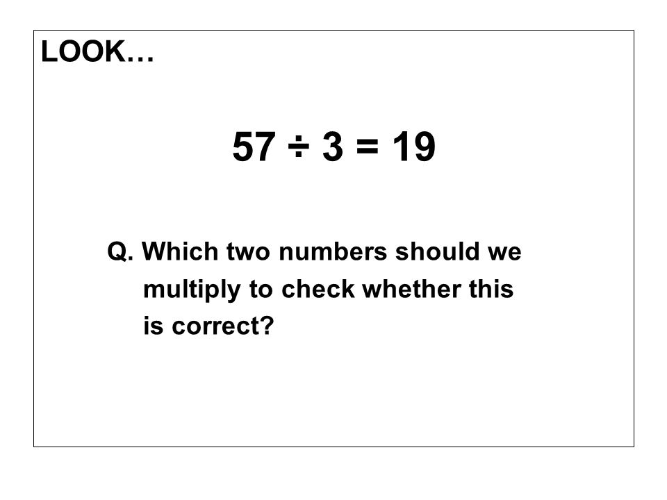 LOOK… 57 ÷ 3 = 19 Q. Which two numbers should we multiply to check whether this is correct