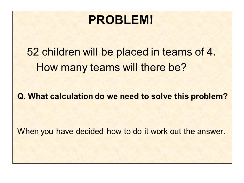 PROBLEM. 52 children will be placed in teams of 4.
