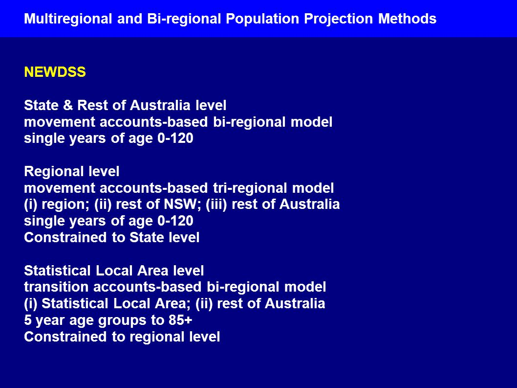 Multiregional and Bi-regional Population Projection Methods NEWDSS State & Rest of Australia level movement accounts-based bi-regional model single years of age Regional level movement accounts-based tri-regional model (i) region; (ii) rest of NSW; (iii) rest of Australia single years of age Constrained to State level Statistical Local Area level transition accounts-based bi-regional model (i) Statistical Local Area; (ii) rest of Australia 5 year age groups to 85+ Constrained to regional level