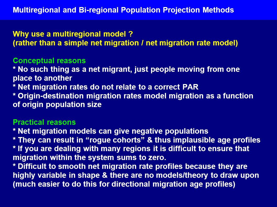 Multiregional and Bi-regional Population Projection Methods Why use a multiregional model ? (rather than a simple net migration / net migration rate m