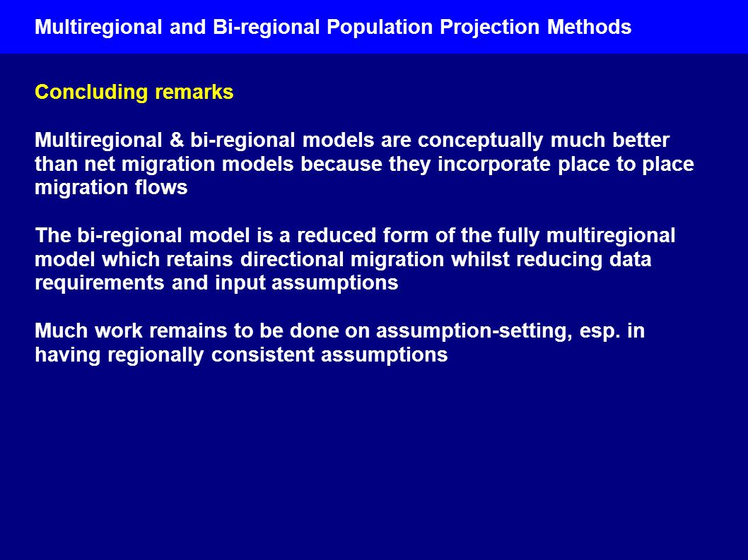 Multiregional and Bi-regional Population Projection Methods Concluding remarks Multiregional & bi-regional models are conceptually much better than net migration models because they incorporate place to place migration flows The bi-regional model is a reduced form of the fully multiregional model which retains directional migration whilst reducing data requirements and input assumptions Much work remains to be done on assumption-setting, esp.