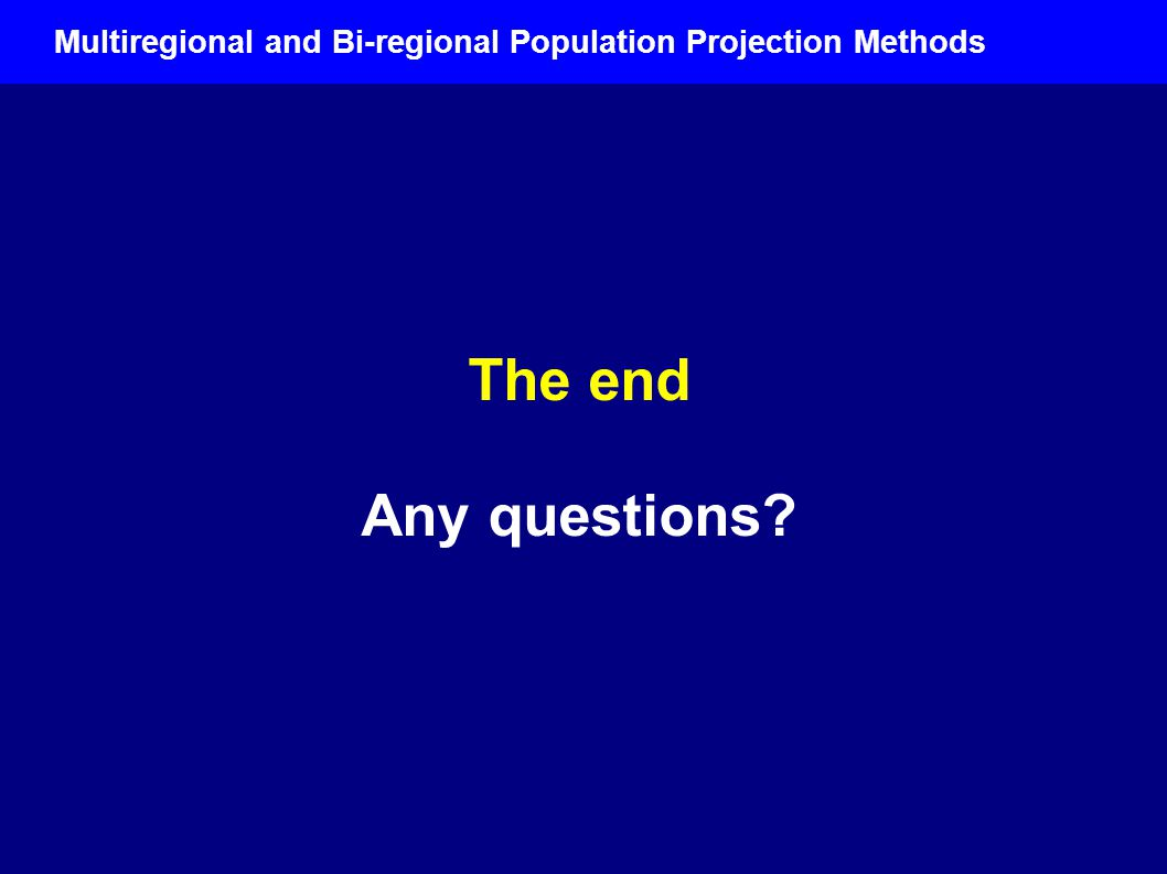 The end Any questions Multiregional and Bi-regional Population Projection Methods