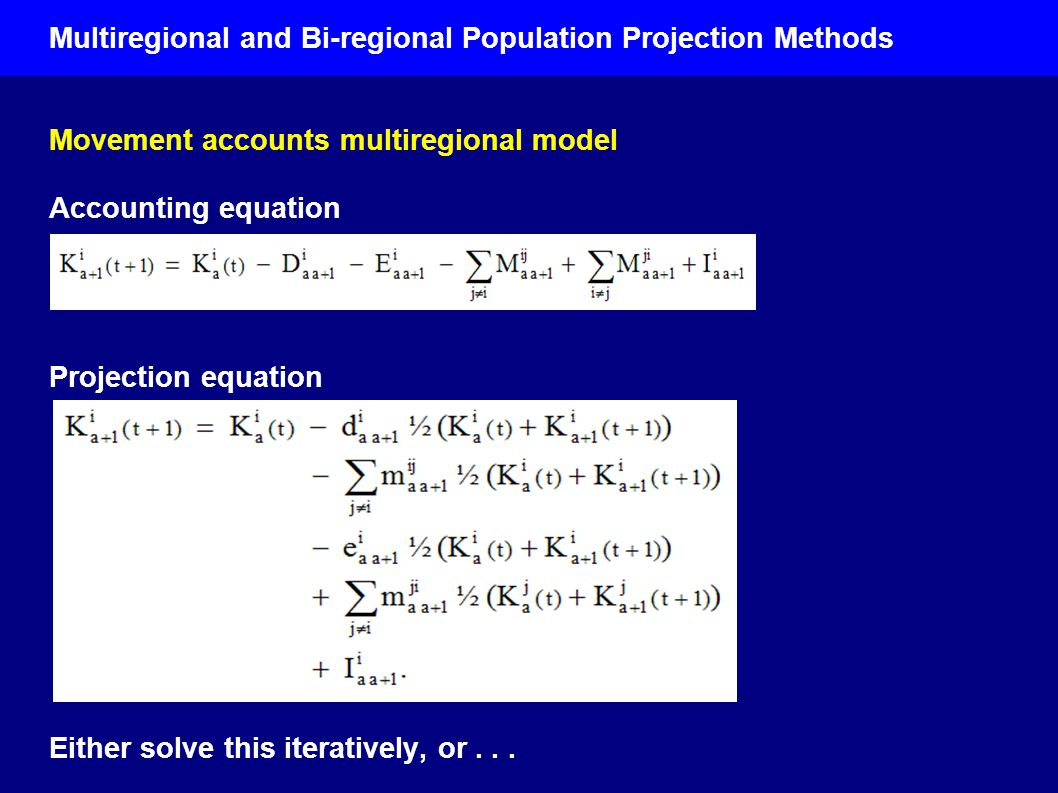 Multiregional and Bi-regional Population Projection Methods Movement accounts multiregional model Accounting equation Projection equation Either solve this iteratively, or...