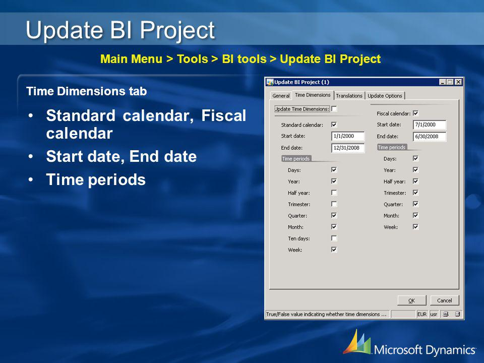 Update BI Project Time Dimensions tab Main Menu > Tools > BI tools > Update BI Project Standard calendar, Fiscal calendar Start date, End date Time pe