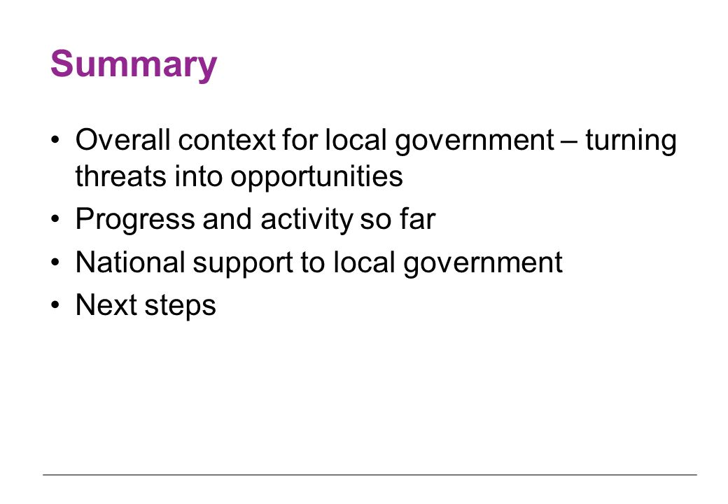 Summary Overall context for local government – turning threats into opportunities Progress and activity so far National support to local government Next steps