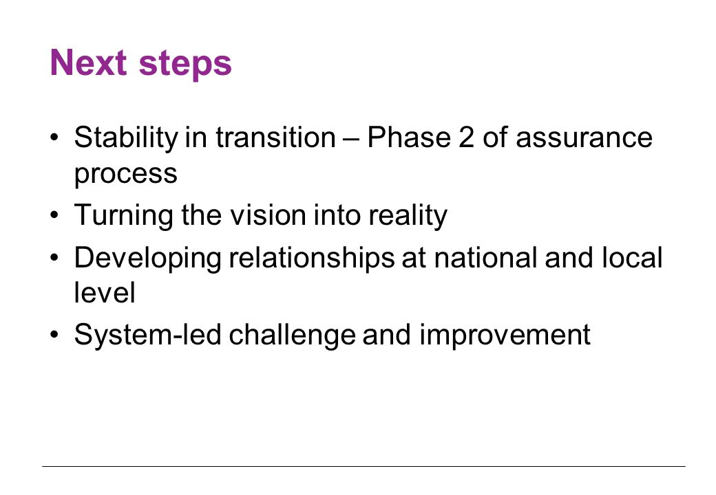 Next steps Stability in transition – Phase 2 of assurance process Turning the vision into reality Developing relationships at national and local level System-led challenge and improvement