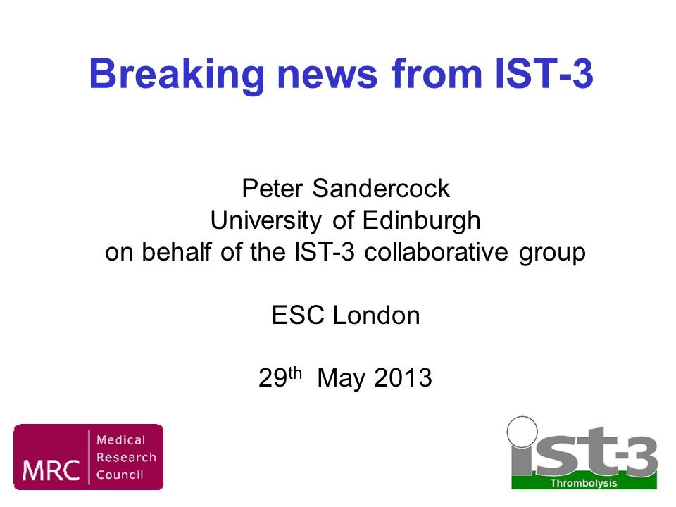Breaking news from IST-3 Peter Sandercock University of Edinburgh on behalf of the IST-3 collaborative group ESC London 29 th May 2013