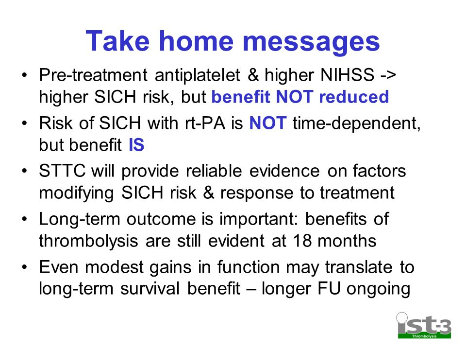 Take home messages Pre-treatment antiplatelet & higher NIHSS -> higher SICH risk, but benefit NOT reduced Risk of SICH with rt-PA is NOT time-dependent, but benefit IS STTC will provide reliable evidence on factors modifying SICH risk & response to treatment Long-term outcome is important: benefits of thrombolysis are still evident at 18 months Even modest gains in function may translate to long-term survival benefit – longer FU ongoing