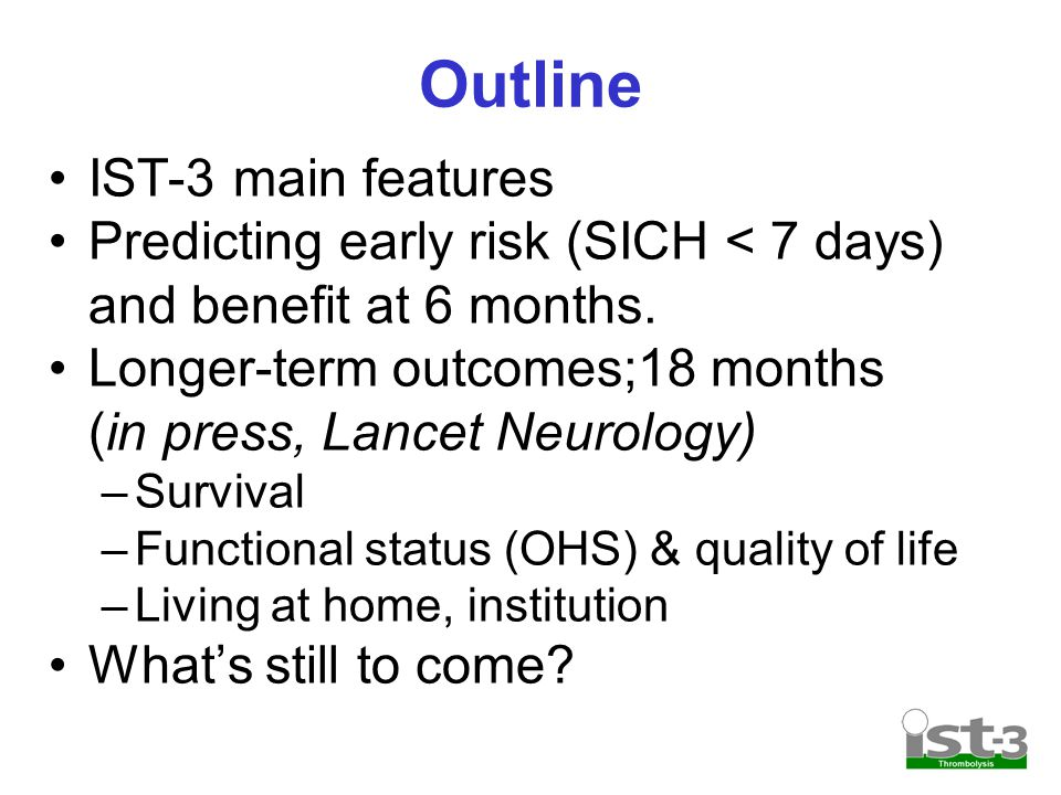 Outline IST-3 main features Predicting early risk (SICH < 7 days) and benefit at 6 months.
