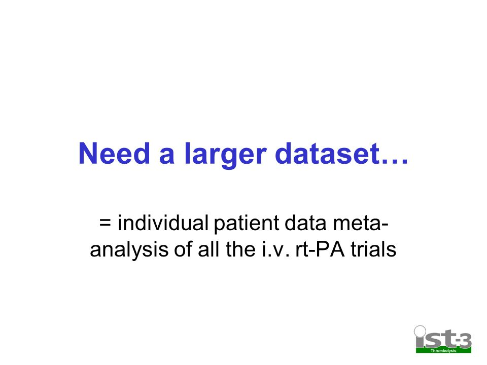 Need a larger dataset… = individual patient data meta- analysis of all the i.v. rt-PA trials