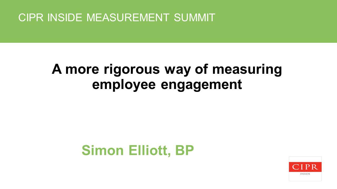 CIPR INSIDE MEASUREMENT SUMMIT A more rigorous way of measuring employee engagement Simon Elliott, BP
