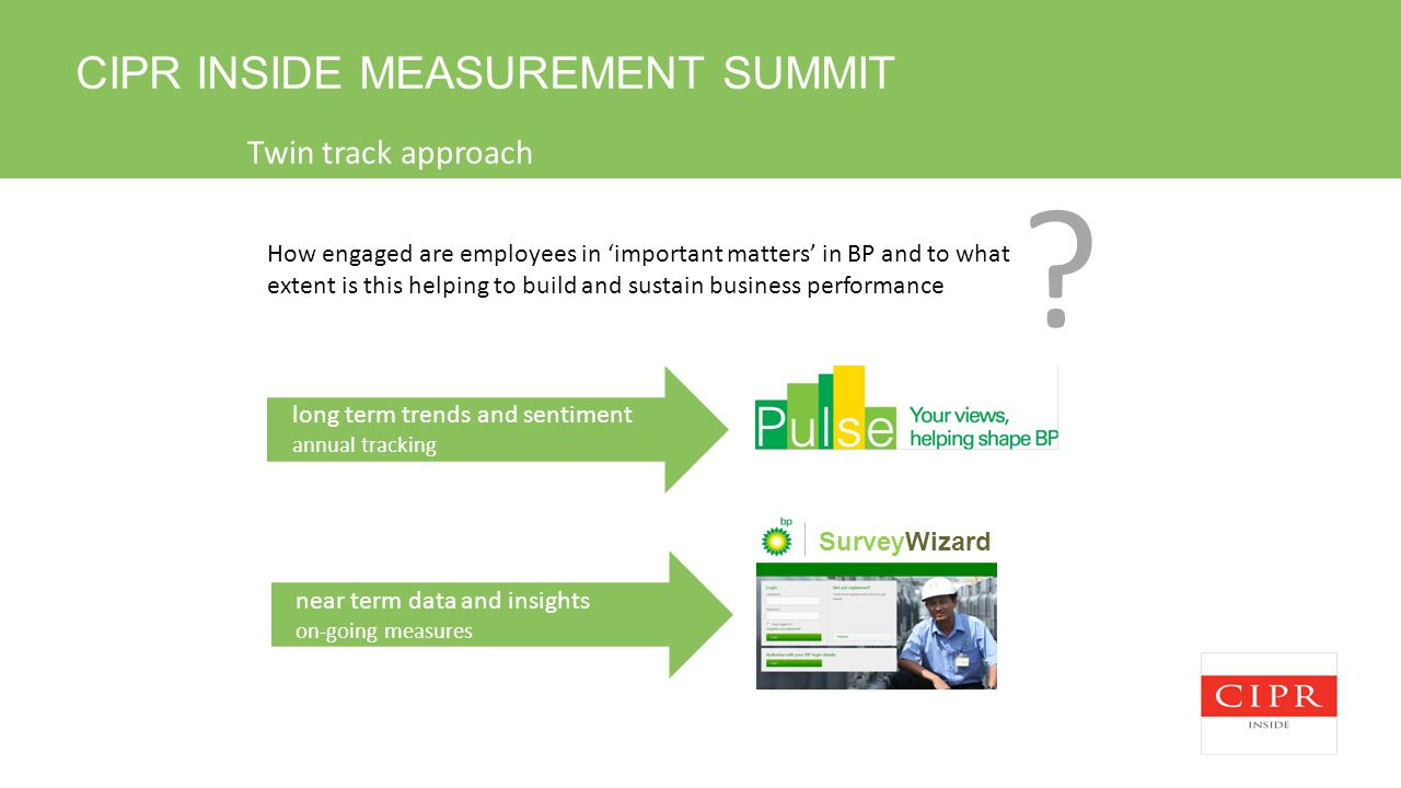CIPR INSIDE MEASUREMENT SUMMIT near term data and insights on-going measures long term trends and sentiment annual tracking SurveyWizard How engaged are employees in 'important matters' in BP and to what extent is this helping to build and sustain business performance .