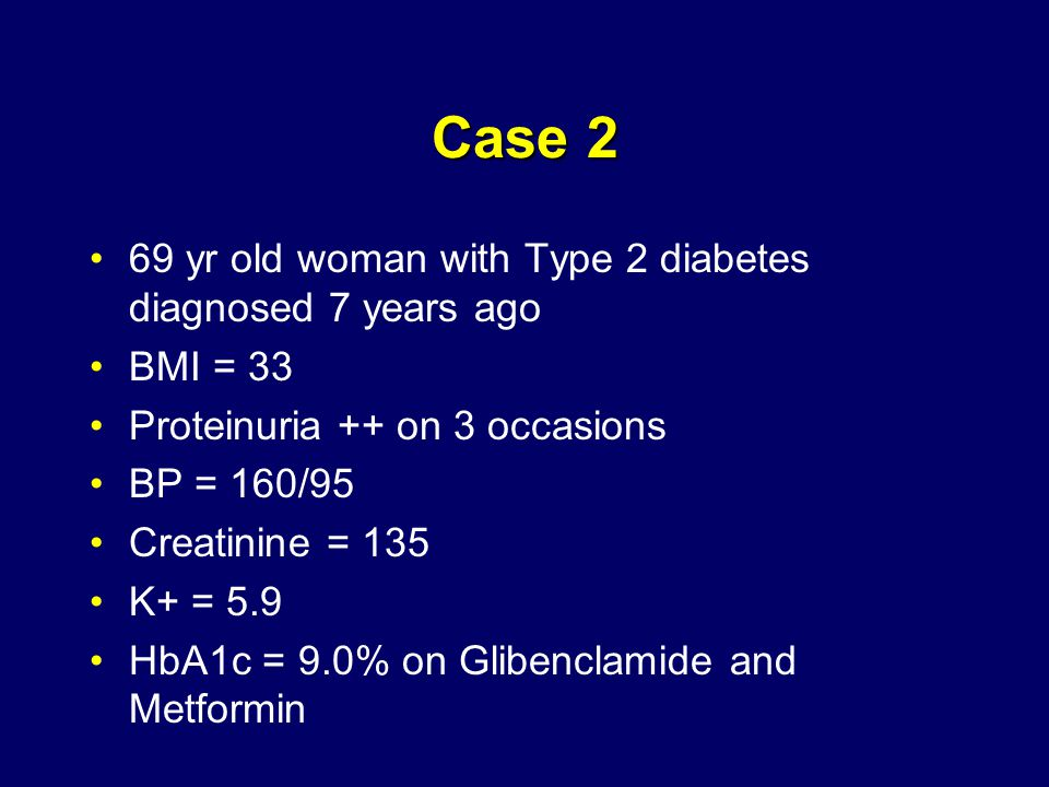 Case 2 69 yr old woman with Type 2 diabetes diagnosed 7 years ago BMI = 33 Proteinuria ++ on 3 occasions BP = 160/95 Creatinine = 135 K+ = 5.9 HbA1c = 9.0% on Glibenclamide and Metformin