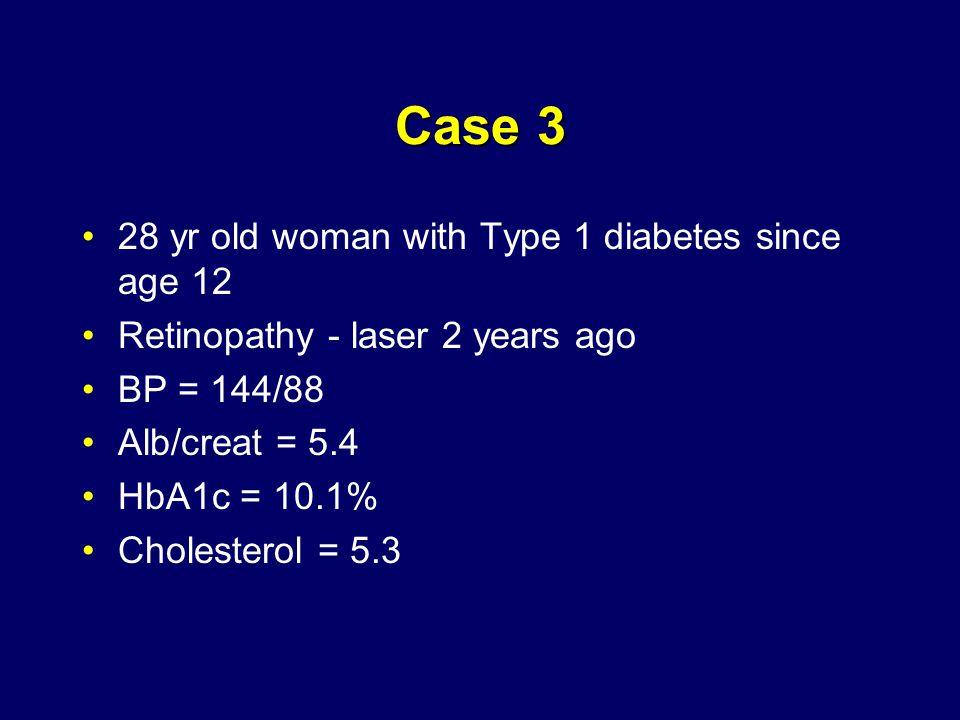 Case 3 28 yr old woman with Type 1 diabetes since age 12 Retinopathy - laser 2 years ago BP = 144/88 Alb/creat = 5.4 HbA1c = 10.1% Cholesterol = 5.3