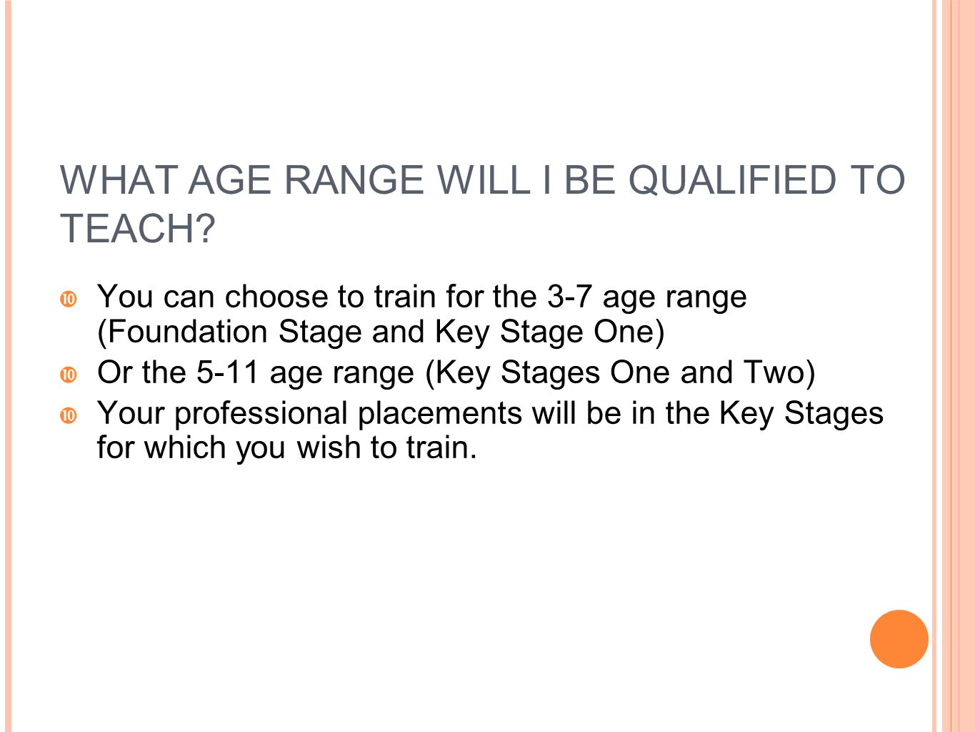WHAT AGE RANGE WILL I BE QUALIFIED TO TEACH?  You can choose to train for the 3-7 age range (Foundation Stage and Key Stage One)  Or the 5-11 age ra