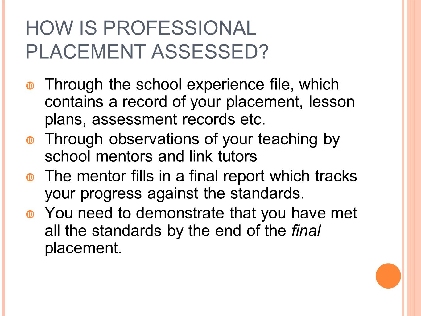 HOW IS PROFESSIONAL PLACEMENT ASSESSED?  Through the school experience file, which contains a record of your placement, lesson plans, assessment reco