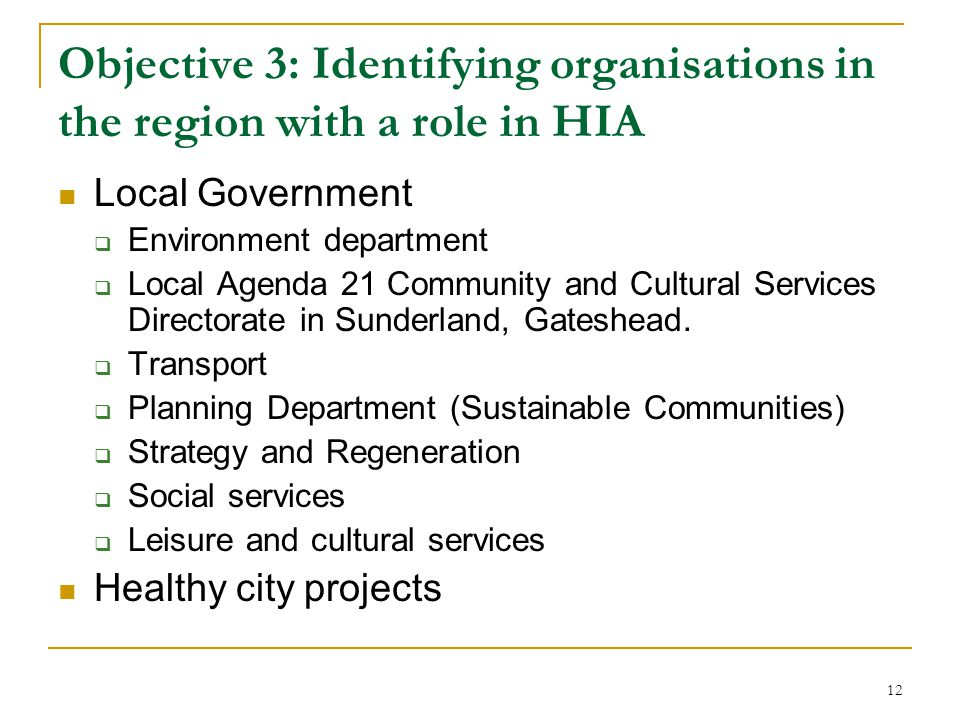 12 Objective 3: Identifying organisations in the region with a role in HIA Local Government  Environment department  Local Agenda 21 Community and Cultural Services Directorate in Sunderland, Gateshead.