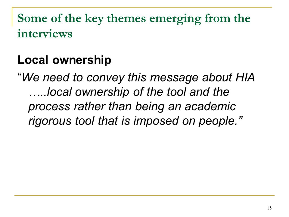 15 Some of the key themes emerging from the interviews Local ownership We need to convey this message about HIA …..local ownership of the tool and the process rather than being an academic rigorous tool that is imposed on people.
